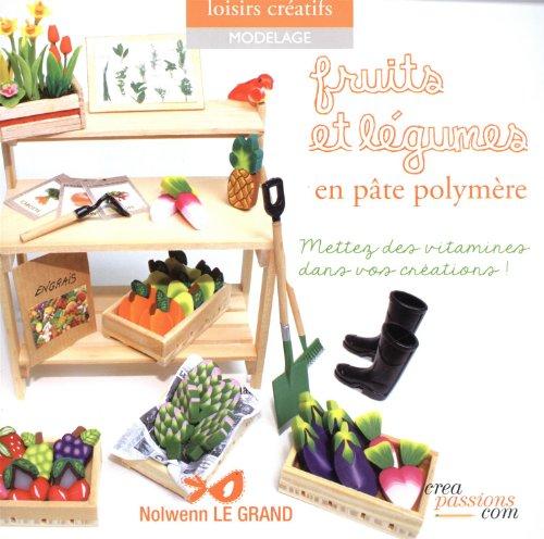 Fruits et légumes en pâte polymère - Mettez des vitamines dans vos créations ! par Le grand, Nolwenn
