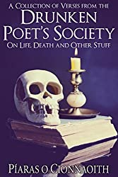 A Collection Of Verses From The Drunken Poet's Society: On Life, Death and Other Stuff