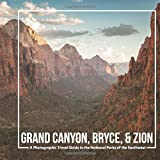 Grand Canyon, Bryce, & Zion: A Photographic Travel Guide to the National Parks of the Southwest: A Grand Canyon Travel Guide, Bryce Canyon Travel Guide, and Zion National Park Book [Lingua Inglese]