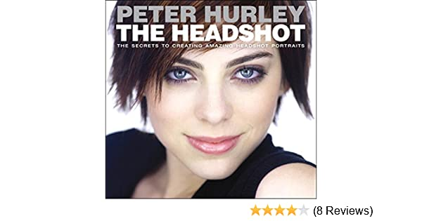 The Headshot: The Secrets to Creating Amazing Headshot Portraits ...