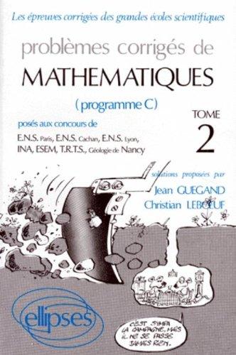 PROBLEMES CORRIGES DE MATHEMATIQUES. Tome 2, Posés aux concours de E.N.S. Paris, E.N.S. Cachan, E.N.S. Lyon, I.N.A, E.S.E.M, T.R.T.S, Géologie de Nancy (Programme C) par Christian Leboeuf