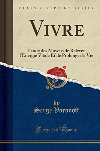 Vivre: Étude Des Moyens de Relever l'Énergie Vitale Et de Prolonger La Vie (Classic Reprint) par Dr Serge Voronoff
