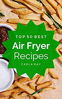 Air Fryer: Top 50 Best Air Fryer Recipes - The Quick, Easy