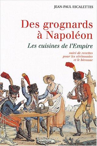Des grognards à Napoléon ou les cuisines de l'Empire : suivi de : Recettes pour les cérémonies et le bivouac / Jean-Paul Escalettes | Escalettes, Jean-Paul. Auteur