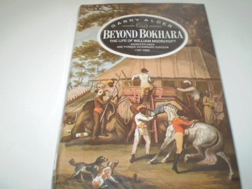 Beyond Bokhara: The Life of William Moorcroft, Asian Explorer and Veterinary Surgeon, 1767-1825 by Alder, Garry (1985) Hardcover