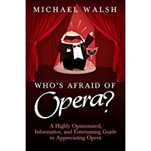 Who's Afraid of Opera?: A Highly Opinionated, Informative, and Entertaining Guide to Appreciating Opera (English Edition)