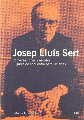 Josep Lluís Sert : conversaciones y escritos : lugares de encuentro para las artes por Patricia Juncosa Vecchierini