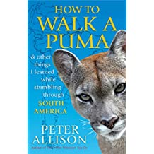 How to Walk a Puma: & other things I learned while stumbing around South America (English Edition)