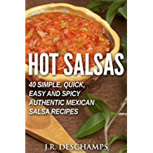 Hot Salsas: 40 Simple, Quick, Easy and Spicy Authentic Mexican Salsa Recipes (The Mexican Food Cookbooks Book 8) (English Edition)