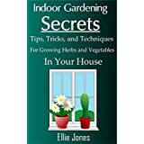 Indoor Gardening Secrets: Tips, Tricks, and Techniques for Growing Herbs and Vegetables In Your House (English Edition)