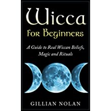 Wicca for Beginners: A Guide to Real Wiccan Beliefs,Magic and Rituals (Wiccan Spells - Witchcraft - Wicca Traditions - Wiccan Love Spells) (English Edition)
