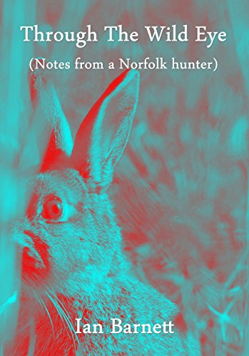 Through The Wild Eye: (Notes from a Norfolk hunter)