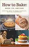How to Bake: Bread, Pie, and Cake: Easiest Way to Bake Pancake, Baking Cookbook