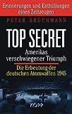 Top Secret: Amerikas verschwiegener Triumph: Die Erbeutung der deutschen Atombomben 1945. Erinnerungen und Enthüllungen eines Zeitzeugen