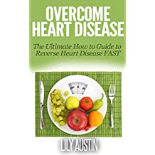 Overcome Heart Disease - The Ultimate How To Guide To Reverse Heart Disease Fast (heart disease prevention and reversal, heart disease for dummies, heart ... problems, cope heart,) (English Edition)