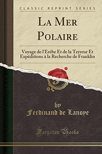 La Mer Polaire: Voyage de l'Érébe Et de la Terreur Et Expéditions À La Recherche de Franklin (Classic Reprint) par Ferdinand De Lanoye