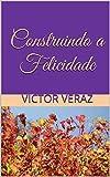 Construindo a Felicidade (Portuguese Edition)