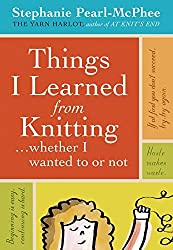 Things I Learned From Knitting: ...whether I wanted to or not by Stephanie Pearl-McPhee (2008-03-19)