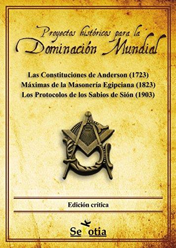 Proyectos históricos para la Dominación Mundial: Las Constituciones de Anderson (1723) · Máximas de la Masonería Egipciana (1823) · Los Protocolos de los Sabios de Sión (1903) por Anónimo anónimo