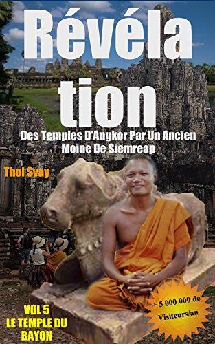 Révélation Des Temples D'Angkor Par Un Ancien Moine De Siemreap: Vol.5 LE TEMPLE DU BAYON (Les temples khmers) par Thol SVAY