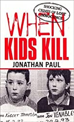 [When Kids Kill: Unthinkable Crimes of Lost Innocence] (By: Jonathan Paul) [published: May, 2003]