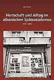 Herrschaft und Alltag im albanischen Spätsozialismus (1976-1985) (Südosteuropäische Arbeiten, Band 161)