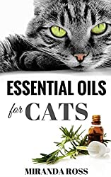 Essential Oils For Cats: Safe & Effective Therapies And Remedies To Keep Your Cat Healthy And Happy (Essential Oils For Pets, Essential Oils For Beginners Book 2)