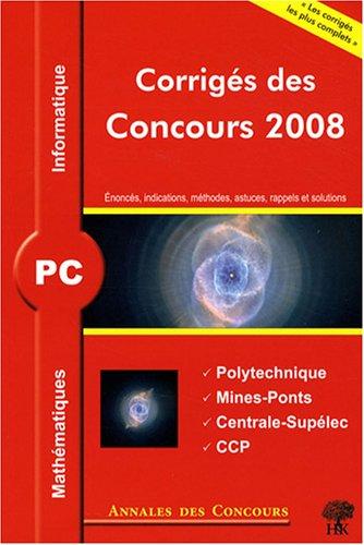 Mathématiques et informatique PC : Corrigés des concours 2008 Polytechnique, Mines-Ponts, Centrale-Supélec, CCP par Sébastien Desreux