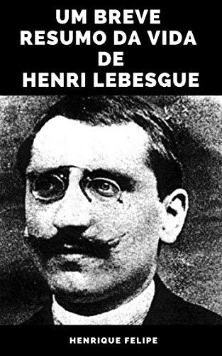 Um Breve Resumo da Vida de Henri Lebesgue (Portuguese Edition)