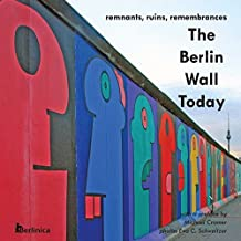 The Berlin Wall Today: Remnants, Ruins, Remembrances. A new picture travel guide to the remainders of the Wall since the fall of the Iron Curtain and ... of World War II and the Cold War.: Volume 1 by Eva C. Schweitzer (2011-07-31)