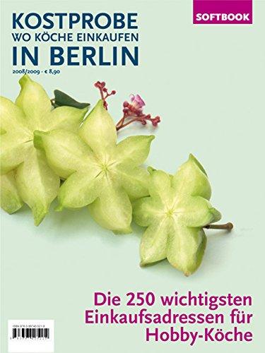 Kostprobe. Wo Köche einkaufen in Berlin 2008/2009: Die 250 wichtigsten Einkaufsadressen der Profi-Köche