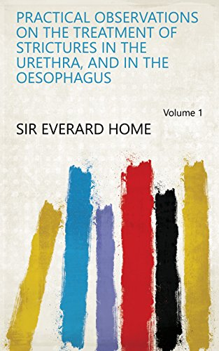 Practical Observations on the Treatment of Strictures in the Urethra, and in the Oesophagus Volume 1 (English Edition)
