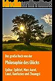Das große Buch von der Philosophie des Glücks. (Die besten Original-Texte von  Epikur, Epiktet, Marc Aurel, Laozi, Konfuzius und Zhuangzi in der ungekürzten deutschen Übersetzung)