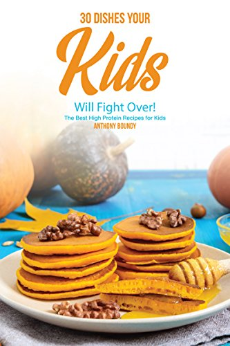 30 Dishes Your Kids Will Fight Over!: The Best High Protein Recipes for Kids (English Edition) -