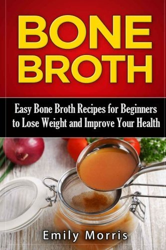 Bone Broth: Easy Bone Broth Recipes for Beginners to Lose Weight and Improve Your Health by Emily Morris (2016-01-13)