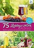 75 Liköre aus dem Thermomix: 75 Lieblingsliköre / RatzFatz gekocht - Zum Genießen und Verschenken (RatzFatz / mixen. rühren. kochen)
