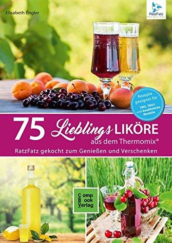 75 Liköre aus dem Thermomix®: 75 Lieblingsliköre / RatzFatz gekocht - Zum Genießen und Verschenken
