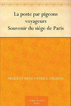 La poste par pigeons voyageurs Souvenir du siége de Paris par [Dagron, Prudent René-Patrice]