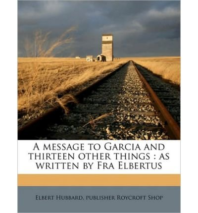 A Message to Garcia and Thirteen Other Things: As Written by Fra Elbertus (Paperback) - Common