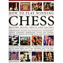 How to Play Winning Chess: History, Rules, Skills and Tactics - Comprehensive Teaching and Analysis : Written by John Saunders, 2007 Edition, Publisher: Lorenz Books [Hardcover]