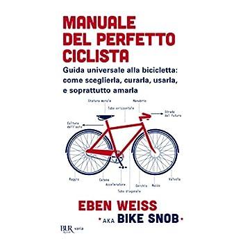 Manuale Del Perfetto Ciclista. Guida Universale Alla Bicicletta: Come Sceglierla, Curarla, Usarla E Soprattutto Amarla