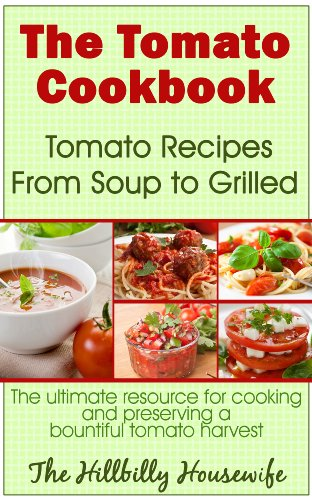 The Tomato Cookbook: Tomato Recipes From Soup to Grilled - The Ultimate Resource for Cooking