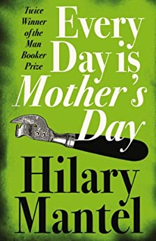 Every Day Is Mother's Day by [Mantel, Hilary]