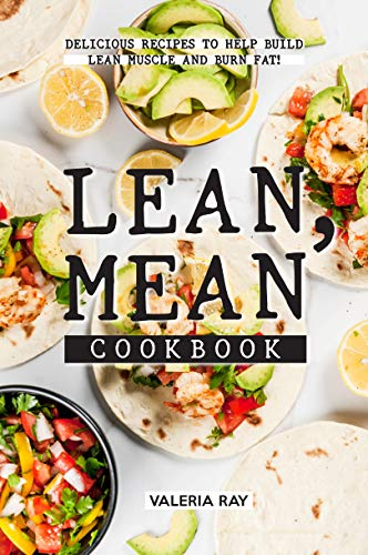 Lean, Mean Cookbook: Delicious Recipes to Help Build Lean Muscle and Burn Fat! (English Edition)
