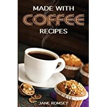 Made With Coffee Recipes: 30 deliciously easy cake, muffin, brownie, cookie and dessert recipes for coffee lovers. by Jane Romsey (2016-03-31)