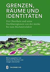 Grenzen, Räume und Identitäten: Der Oberrhein und seine Nachbarregionen von der Antike bis zum Hochmittelalter (Archäologie und Geschichte, Band 22)