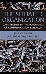 The Situated Organization: Case Studies in the Pragmatics of Communication Research (Routledge Communication Series) by James R. Taylor (2010-08-05)