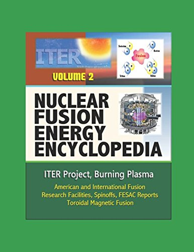 Nuclear Fusion Energy Encyclopedia - Volume 2: ITER Project, Burning Plasma, American and International Fusion Research Facilities, Spinoffs, FESAC Reports, Toroidal Magnetic Fusion por U.S. Government