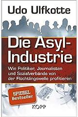 Die Asyl-Industrie: Wie Politiker, Journalisten und Sozialverbände von der Flüchtlingswelle profitieren Gebundene Ausgabe