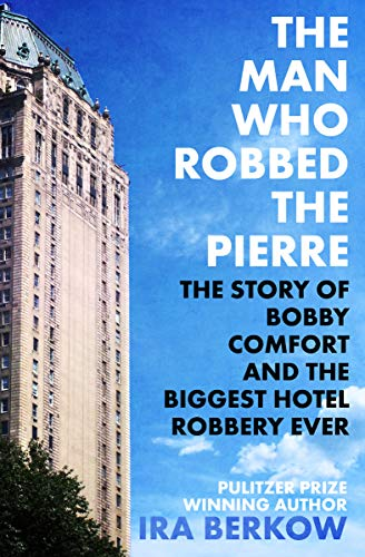 The Man Who Robbed the Pierre: The Story of Bobby Comfort and the Biggest Hotel Robbery Ever (English Edition) por Ira Berkow